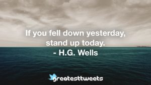 If you fell down yesterday, stand up today. - H.G. Wells