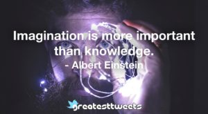 Imagination is more important than knowledge. - Albert Einstein