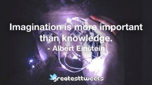 Imagination is more important than knowledge. - Albert Einstein