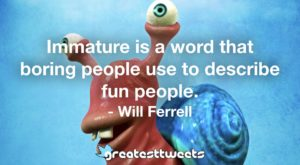 Immature is a word that boring people use to describe fun people. - Will Ferrell