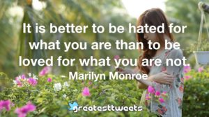 It is better to be hated for what you are than to be loved for what you are not. - Marilyn Monroe