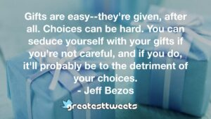 Gifts are easy--they're given, after all. Choices can be hard. You can seduce yourself with your gifts if you're not careful, and if you do, it'll probably be to the detriment of your choices.- Jeff Bezos.001