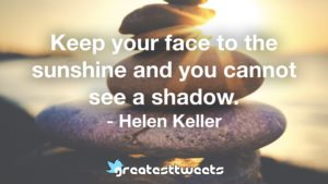 Keep your face to the sunshine and you cannot see a shadow. - Helen Keller