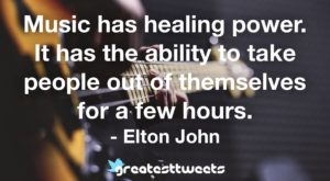 Music has healing power. It has the ability to take people out of themselves for a few hours. - Elton John