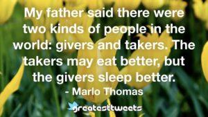My father said there were two kinds of people in the world: givers and takers. The takers may eat better, but the givers sleep better. - Marlo Thomas