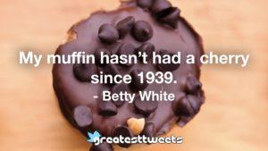 My muffin hasn't had a cherry since 1939. - Betty White