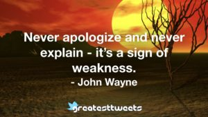 Never apologize and never explain - it's a sign of weakness. - John Wayne