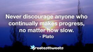 Never discourage anyone who continually makes progress, no matter how slow. - Plato.001