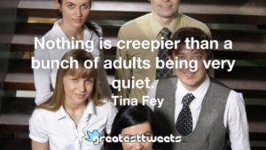 Nothing is creepier than a bunch of adults being very quiet. - Tina Fey