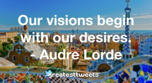 Our visions begin with our desires. - Audre Lorde