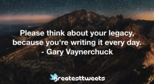 Please think about your legacy, because you're writing it every day. - Gary Vaynerchuck