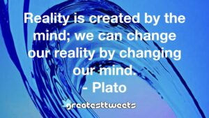 Reality is created by the mind; we can change our reality by changing our mind. - Plato