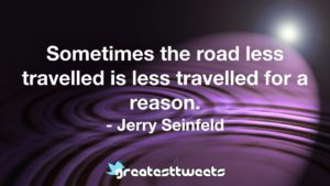 Sometimes the road less travelled is less travelled for a reason. - Jerry Seinfeld