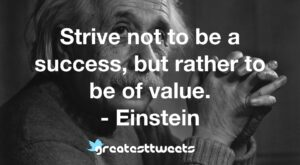 Strive not to be a success, but rather to be of value. - Einstein