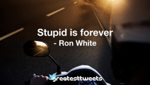 Stupid is forever - Ron White