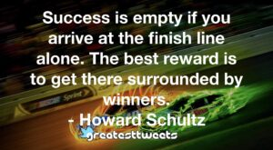 Success is empty if you arrive at the finish line alone. The best reward is to get there surrounded by winners. - Howard Schultz