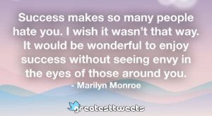 Success makes so many people hate you. I wish it wasn't that way. It would be wonderful to enjoy success without seeing envy in the eyes of those around you. - Marilyn Monroe