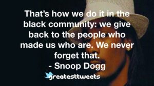 That's how we do it in the black community: we give back to the people who made us who are. We never forget that. - Snoop Dogg