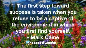 The first step toward success is taken when you refuse to be a captive of the environment in which you first find yourself. - Mark Caine