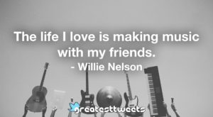 The life I love is making music with my friends. - Willie Nelson