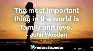 The most important thing in the world is family and love. - John Wooden