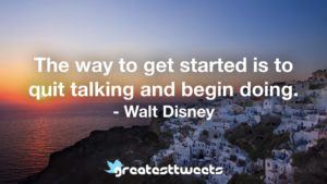 The way to get started is to quit talking and begin doing. - Walt Disney