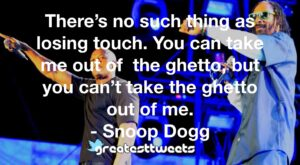 There's no such thing as losing touch. You can take me out of the ghetto, but you can't take the ghetto out of me. - Snoop Dogg
