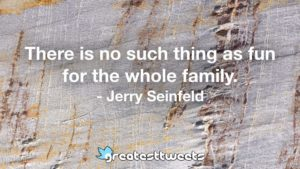 There is no such thing as fun for the whole family. - Jerry Seinfeld