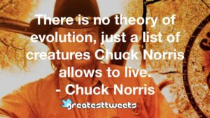 There is no theory of evolution, just a list of creatures Chuck Norris allows to live. - Chuck Norris