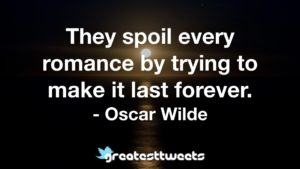 They spoil every romance by trying to make it last forever. - Oscar Wilde