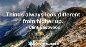 Things always look different from higher up. - Clint Eastwood