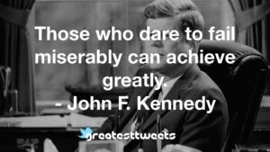 Those who dare to fail miserably can achieve greatly. - John F. Kennedy