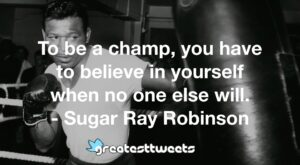 To be a champ, you have to believe in yourself when no one else will. - Sugar Ray Robinson