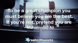 To be a great champion you must believe you are the best. If you're not, pretend you are - Muhammad Ali