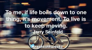 To me, if life boils down to one thing, it's movement. To live is to keep moving. _ Jerry Seinfeld