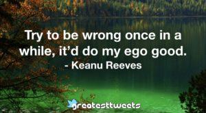 Try to be wrong once in a while, it'd do my ego good. - Keanu Reeves