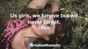 Us girls, we forgive but we never forget. - Pink