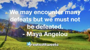 We may encounter many defeats but we must not be defeated. - Maya Angelou