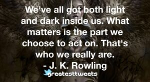 We've all got both light and dark inside us. What matters is the part we choose to act on. That's who we really are. - J. K. Rowling