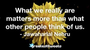 What we really are matters more than what other people think of us. - Jawaharlal Nehru