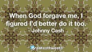 When God forgave me, I figured I'd better do it too. - Johnny Cash