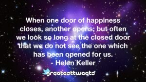 When one door of happiness closes, another opens; but often we look so long at the closed door that we do not see the one which has been opened for us. - Helen Keller