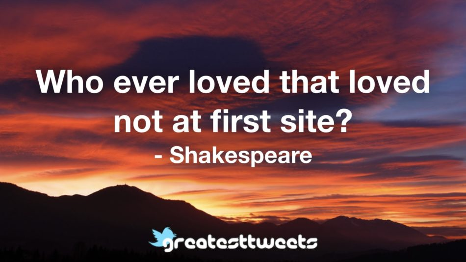 Who ever loved that loved not at first site? - Shakespeare