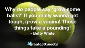 Why do people say 'grow some balls?' If you really wanna get tough, grow a vagina! Those things take a pounding! - Betty White