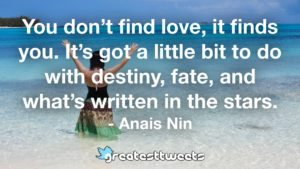 You don't find love, it finds you. It's got a little bit to do with destiny, fate, and what's written in the stars. - Anais Nin