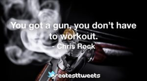 You got a gun, you don't have to workout. - Chris Rock