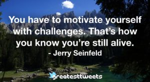 You have to motivate yourself with challenges. That's how you know you're still alive. - Jerry Seinfeld
