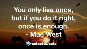 You only live once, but if you do it right, once is enough. - Mae West