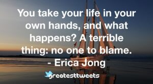 You take your life in your own hands, and what happens? A terrible thing: no one to blame. - Erica Jong