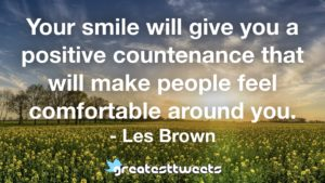 Your smile will give you a positive countenance that will make people feel comfortable around you. - Les Brown
